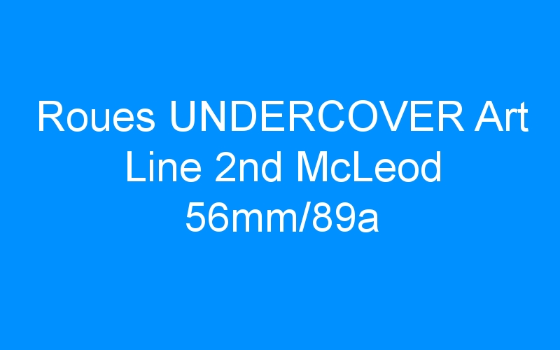 Roues UNDERCOVER Art Line 2nd McLeod 56mm/89a
