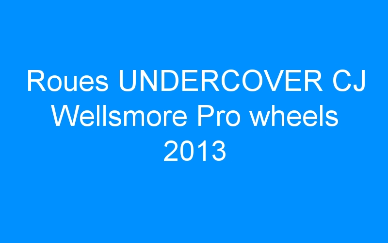 Roues UNDERCOVER CJ Wellsmore Pro wheels 2013