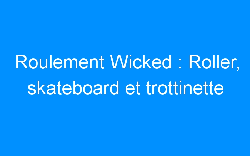 Roulement Wicked : Roller, skateboard et trottinette