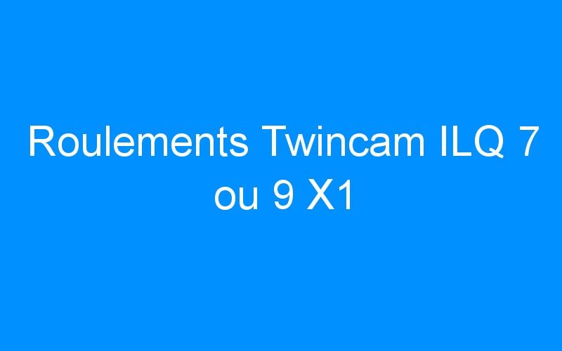 Roulements Twincam ILQ 7 ou 9 X1