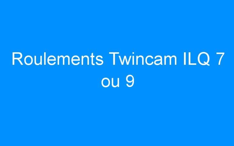 Roulements Twincam ILQ 7 ou 9