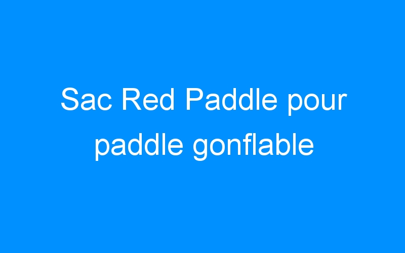 Sac Red Paddle pour paddle gonflable