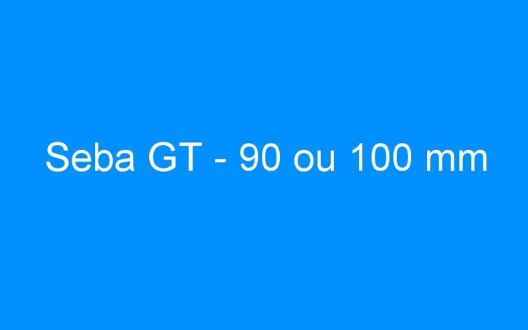 Seba GT – 90 ou 100 mm