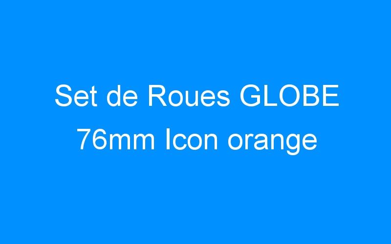 Set de Roues GLOBE 76mm Icon orange