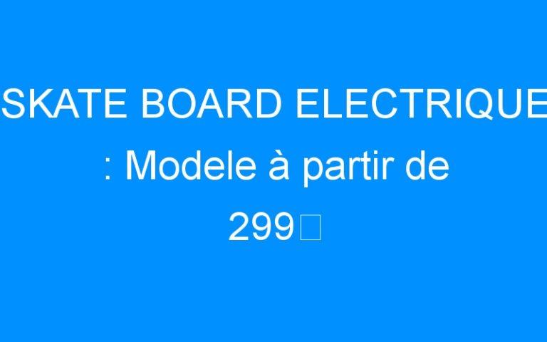 SKATE BOARD ELECTRIQUE : Modele à partir de 299€