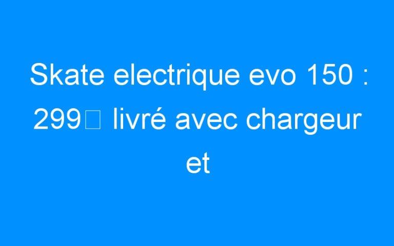 Skate electrique evo 150 : 299€ livré avec chargeur et télécommande .