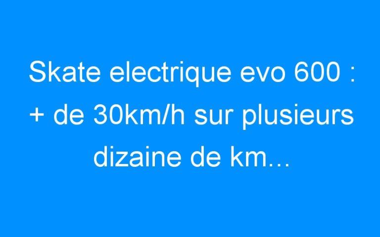 Skate electrique evo 600 : + de 30km/h sur plusieurs dizaine de km… le TOP