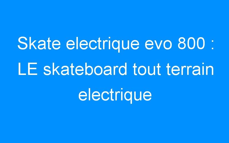 Skate electrique evo 800 : LE skateboard tout terrain electrique