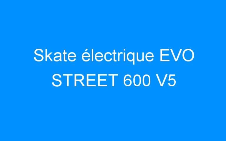 Skate électrique EVO STREET 600 V5