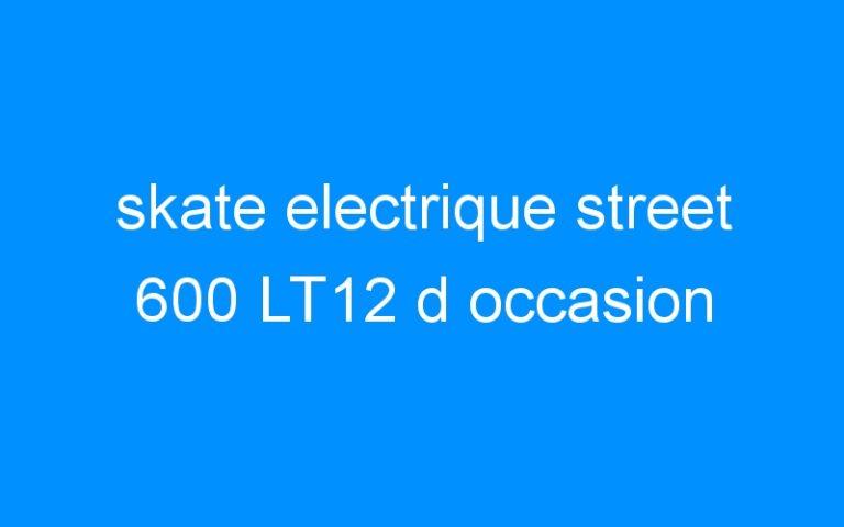 skate electrique street 600 LT12 d occasion