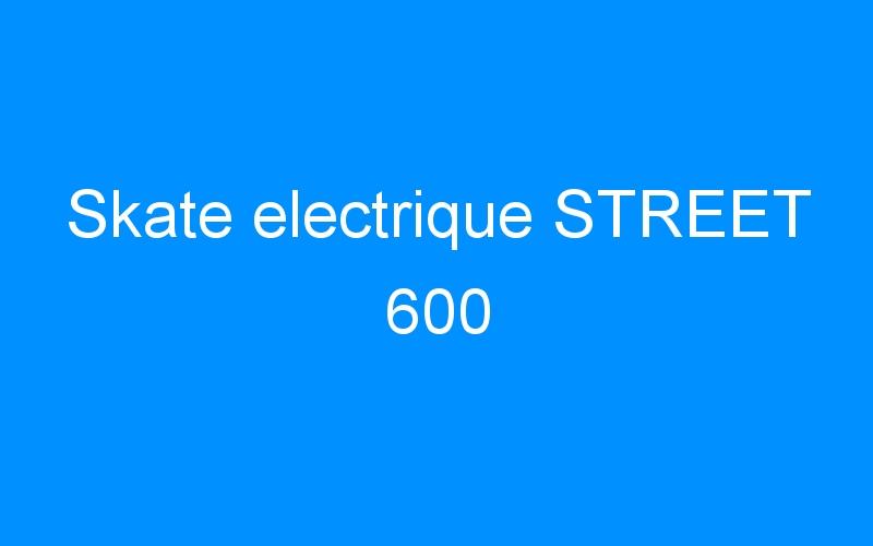 Skate electrique STREET 600