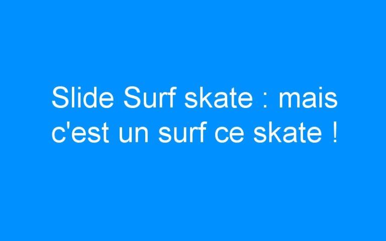 Slide Surf skate : mais c'est un surf ce skate !