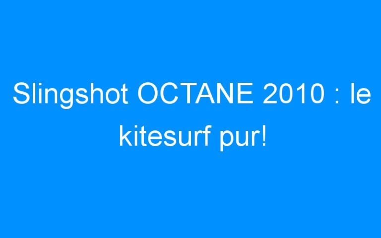 Slingshot OCTANE 2010 : le kitesurf pur!