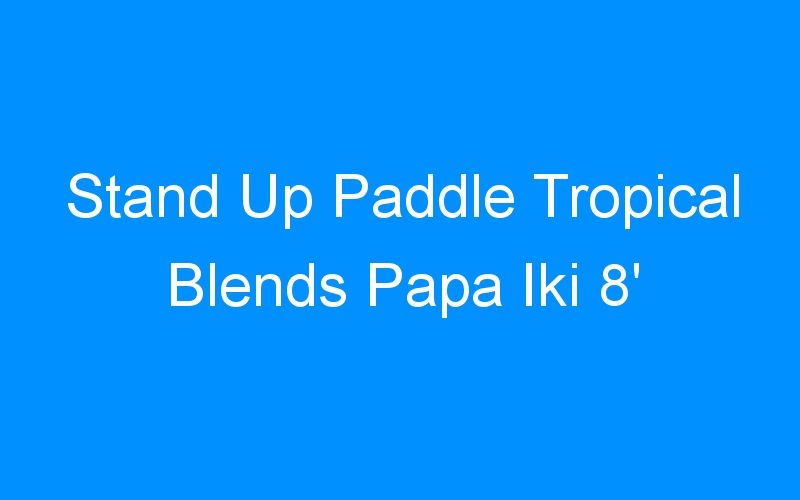 Stand Up Paddle Tropical Blends Papa Iki 8′