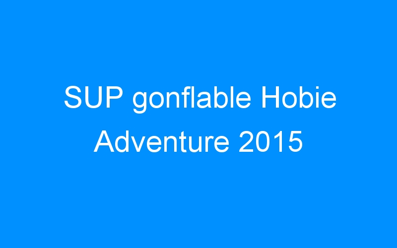 SUP gonflable Hobie Adventure 2015