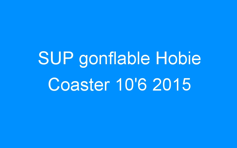 SUP gonflable Hobie Coaster 10'6 2015