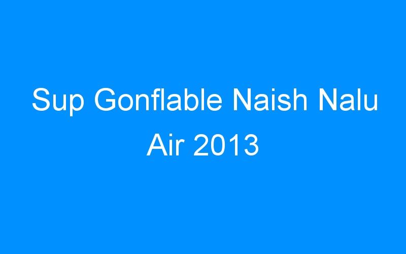Sup Gonflable Naish Nalu Air 2013