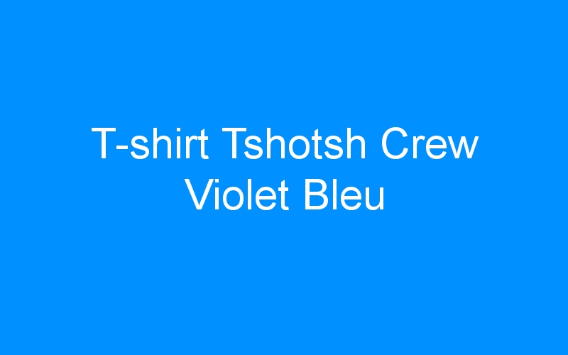 T-shirt Tshotsh Crew Violet Bleu
