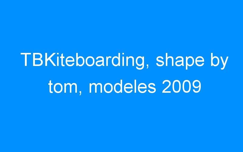 TBKiteboarding, shape by tom, modeles 2009