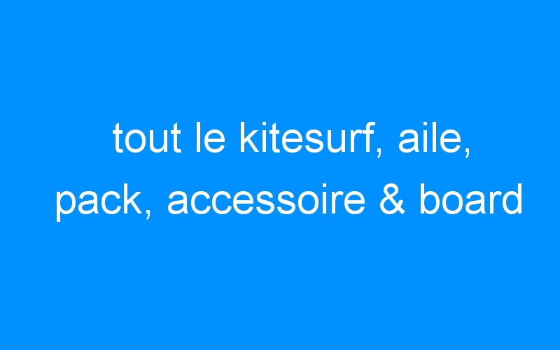 tout le kitesurf, aile, pack, accessoire & board