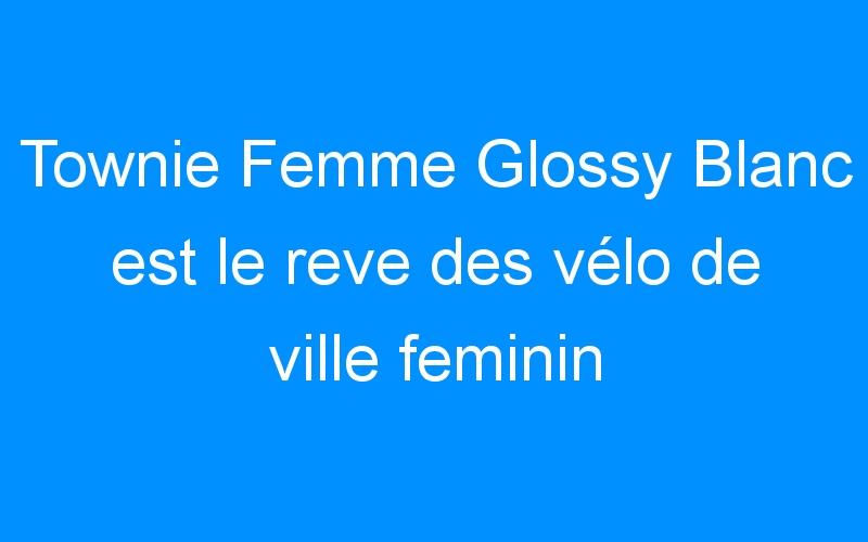 Townie Femme Glossy Blanc est le reve des vélo de ville feminin