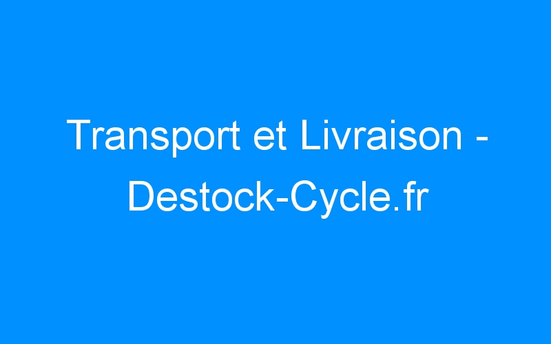 Transport et Livraison – Destock-Cycle.fr