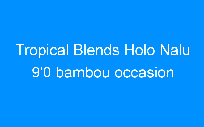 Tropical Blends Holo Nalu 9'0 bambou occasion