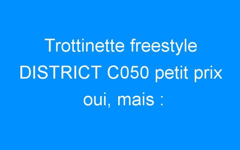 Trottinette freestyle DISTRICT C050 petit prix oui, mais :