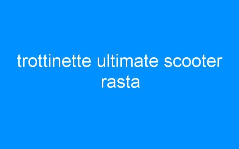 trottinette ultimate scooter rasta