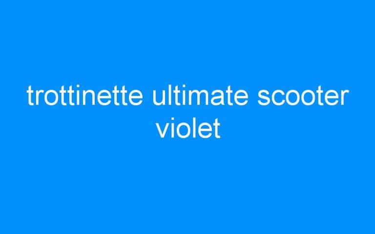 trottinette ultimate scooter violet