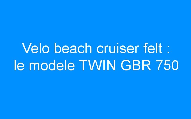 Velo beach cruiser felt : le modele TWIN GBR 750