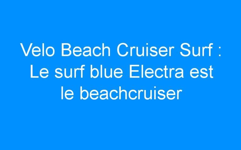 Velo Beach Cruiser Surf : Le surf blue Electra est le beachcruiser des surfeuses californiennes!