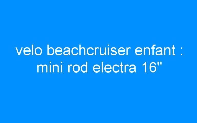 velo beachcruiser enfant : mini rod electra 16″