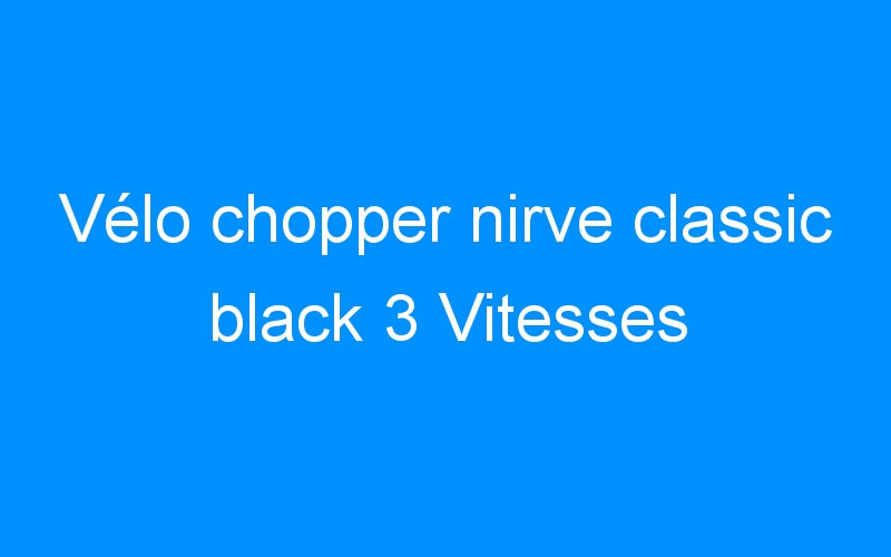 Vélo chopper nirve classic black 3 Vitesses
