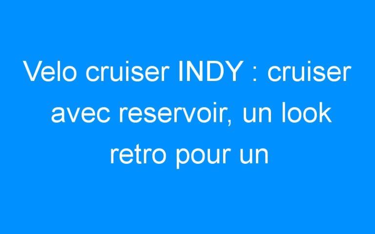 Velo cruiser INDY : cruiser avec reservoir, un look retro pour un veritable cruiser!