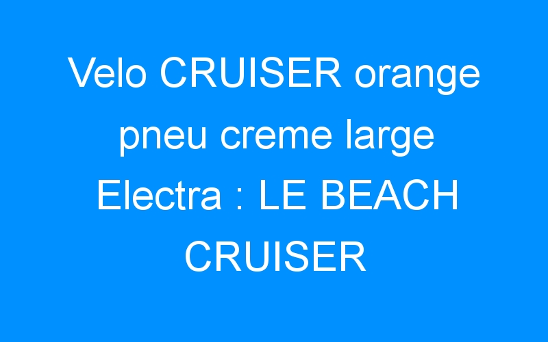 Velo CRUISER orange pneu creme large Electra : LE BEACH CRUISER