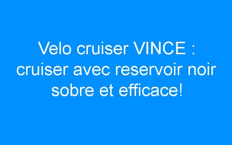 Velo cruiser VINCE : cruiser avec reservoir noir sobre et efficace!