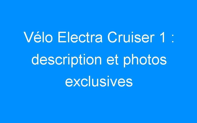 Vélo Electra Cruiser 1 : description et photos exclusives
