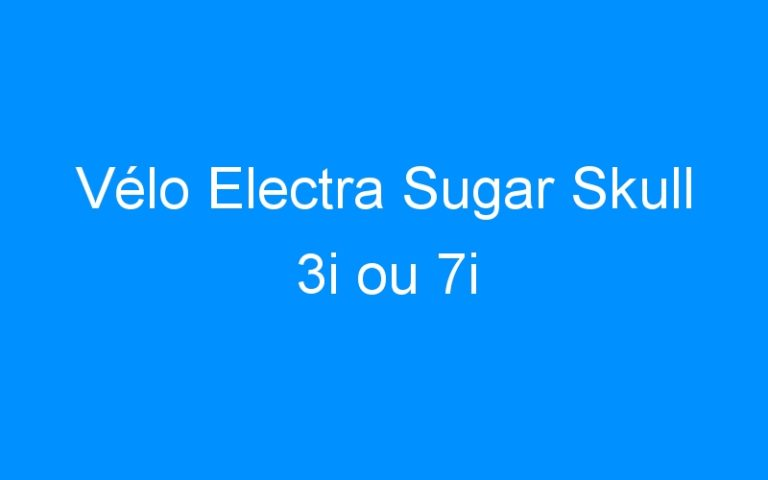 Vélo Electra Sugar Skull 3i ou 7i