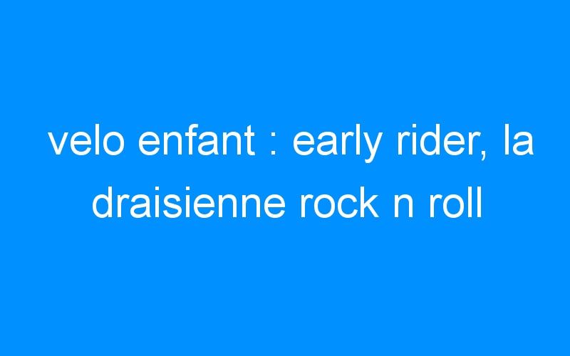 velo enfant : early rider, la draisienne rock n roll