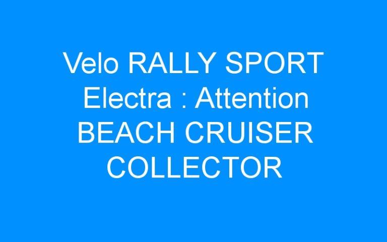 Velo RALLY SPORT Electra : Attention BEACH CRUISER COLLECTOR