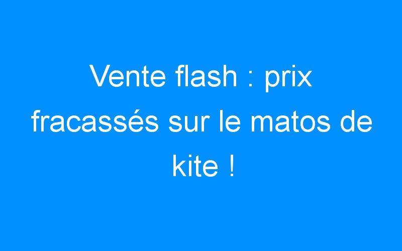 Vente flash : prix fracassés sur le matos de kite !