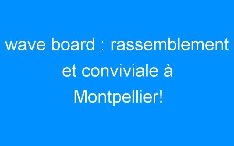 wave board : rassemblement et conviviale à Montpellier!