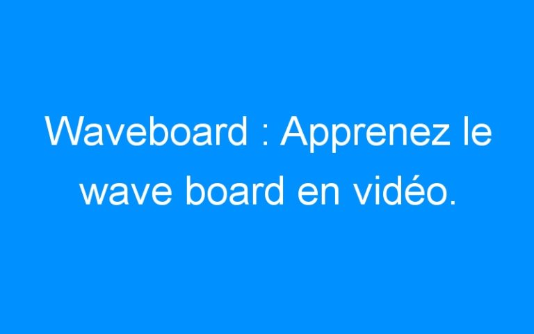 Waveboard : Apprenez le wave board en vidéo.