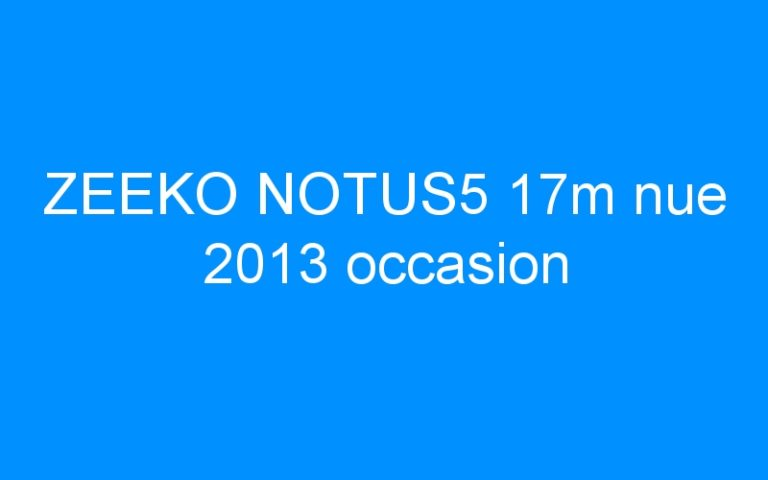 ZEEKO NOTUS5 17m nue 2013 occasion