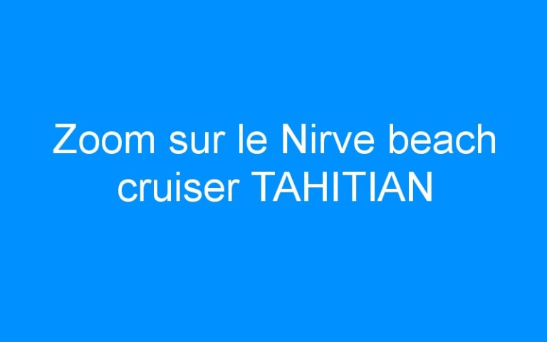 Zoom sur le Nirve beach cruiser TAHITIAN